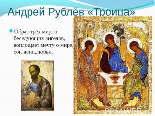 Образ трёх мирно беседующих ангелов, воплощает мечту о мире, согласии,любви. Обр