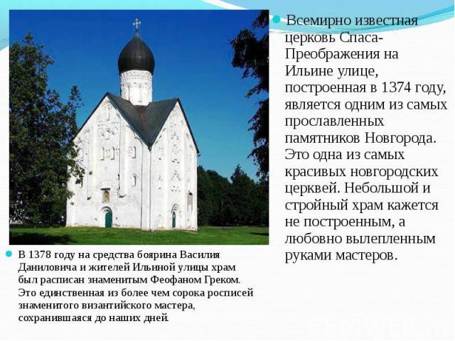 В 1378 году на средства боярина Василия Даниловича и жителей Ильиной улицы храм был расписан знаменитым Феофаном Греком. Это единственная из более чем сорока росписей знаменитого византийского мастера, сохранившаяся до наших дней. В 1378 году на сре…