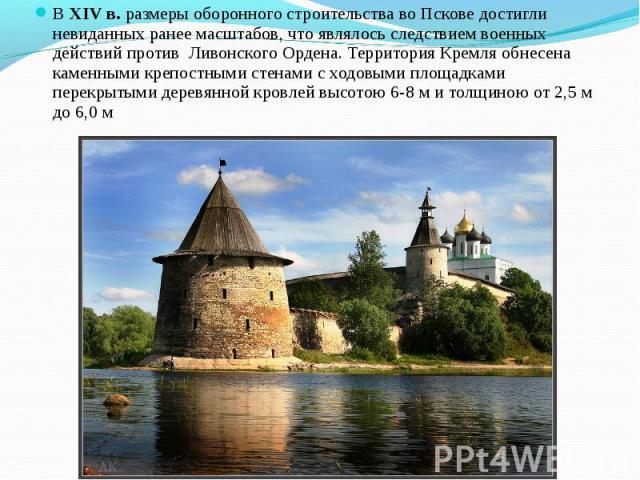ВXIVв. размеры оборонного строительства воПскове достигли невиданных ранее масштабов, что являлось следствием военных действий против Ливонского Ордена. Территория Кремля обнесена каменными крепостными стенами с ходовыми площадками…