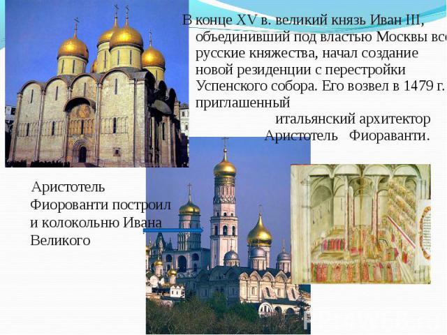 В конце XV в. великий князь Иван III, объединивший под властью Москвы все русские княжества, начал создание новой резиденции с перестройки Успенского собора. Его возвел в 1479 г. приглашенный В конце XV в. великий князь Иван III, объединивший под вл…
