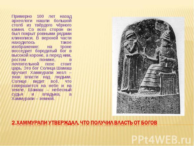 Примерно 100 лет назад археологи нашли большой столб из твёрдого чёрного камня. Со всех сторон он был покрыт ровными рядами клинописи. В верхней части находилось такое изображение: на троне восседает бородатый бог в высокой короне, а перед ним, рост…