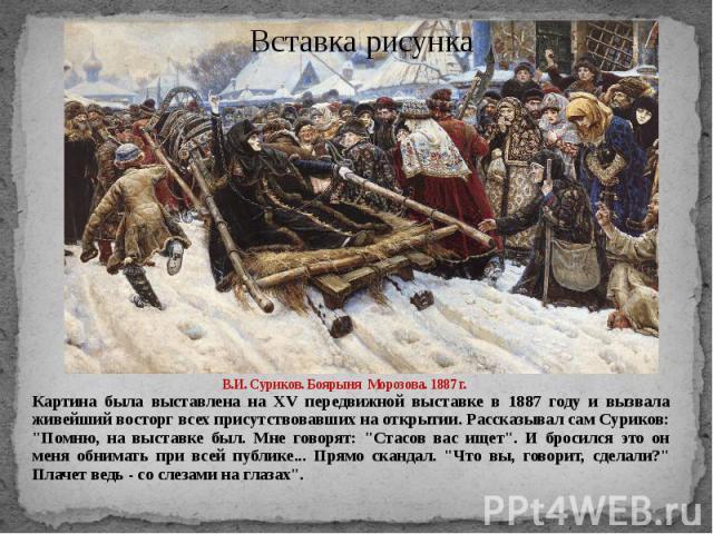 """В.И. Суриков. Боярыня Морозова. 1887 г. Картина была выставлена на XV передвижной выставке в 1887 году и вызвала живейший восторг всех присутствовавших на открытии. Рассказывал сам Суриков: """"Помню, на выставке был. Мне говорят: """"Стасов вас…"""