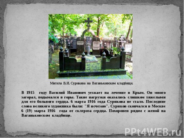 Могила В.И. Сурикова на Ваганьковском кладбище. В 1915 году Василий Иванович уезжает на лечение в Крым. Он много загорал, подымался в горы. Такие нагрузки оказались слишком тяжелыми для его больного сердца. 6 марта 1916 года Сурикова не стало. После…