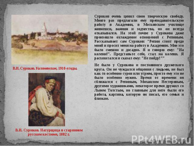 В.И. Суриков. Коломенское, 1910-е годы. Суриков очень ценил свою творческую свободу. Много раз предлагали ему преподавательскую работу в Академии, в Московском училище живописи, ваяния и зодчества, но он всегда отказывался. На этой почве у Сурикова …
