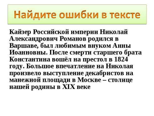 Кайзер Российской империи Николай Александрович Романов родился в Варшаве, был любимым внуком Анны Иоанновны. После смерти старшего брата Константина вошёл на престол в 1824 году. Большое впечатление на Николая произвело выступление декабристов на м…