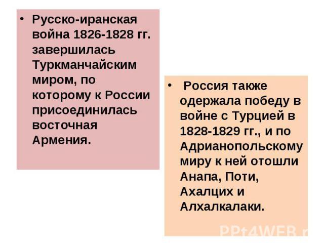 Русско-иранская война 1826-1828 гг. завершилась Туркманчайским миром, по которому к России присоединилась восточная Армения. Русско-иранская война 1826-1828 гг. завершилась Туркманчайским миром, по которому к России присоединилась восточная Армения.