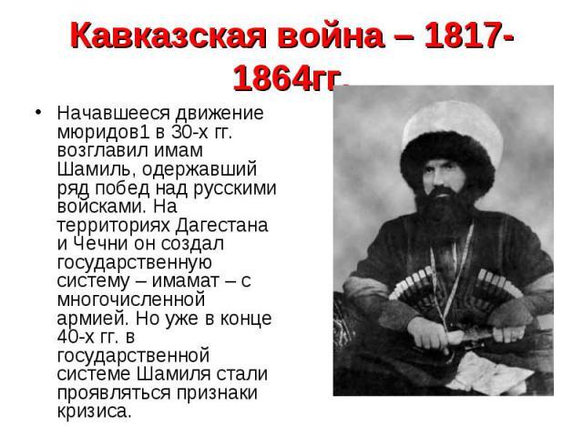 Начавшееся движение мюридов1 в 30-х гг. возглавил имам Шамиль, одержавший ряд побед над русскими войсками. На территориях Дагестана и Чечни он создал государственную систему – имамат – с многочисленной армией. Но уже в конце 40-х гг. в государственн…