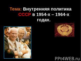 Тема: Внутренняя политика СССР в 1954-х – 1964-х годах.