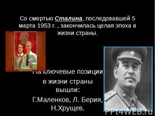 Со смертью Сталина, последовавшей 5 марта 1953 г. , закончилась целая эпоха в жи