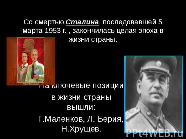 Со смертью Сталина, последовавшей 5 марта 1953 г. , закончилась целая эпоха в жизни страны. На ключевые позиции в жизни страны вышли: Г.Маленков, Л. Берия, Н.Хрущев.
