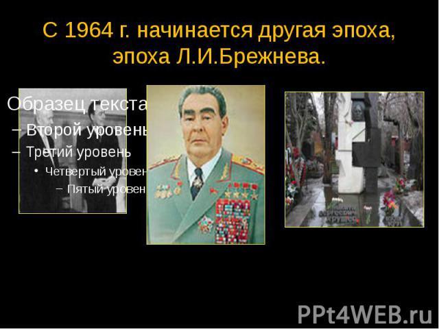 С 1964 г. начинается другая эпоха, эпоха Л.И.Брежнева.