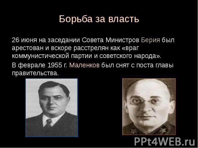 Борьба за власть 26 июня на заседании Совета Министров Берия был арестован и вскоре расстрелян как «враг коммунистической партии и советского народа». В феврале 1955 г. Маленков был снят с поста главы правительства.