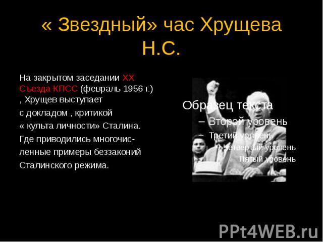« Звездный» час Хрущева Н.С. На закрытом заседании ХХ Съезда КПСС (февраль 1956 г.) , Хрущев выступает с докладом , критикой « культа личности» Сталина. Где приводились многочис- ленные примеры беззаконий Сталинского режима.