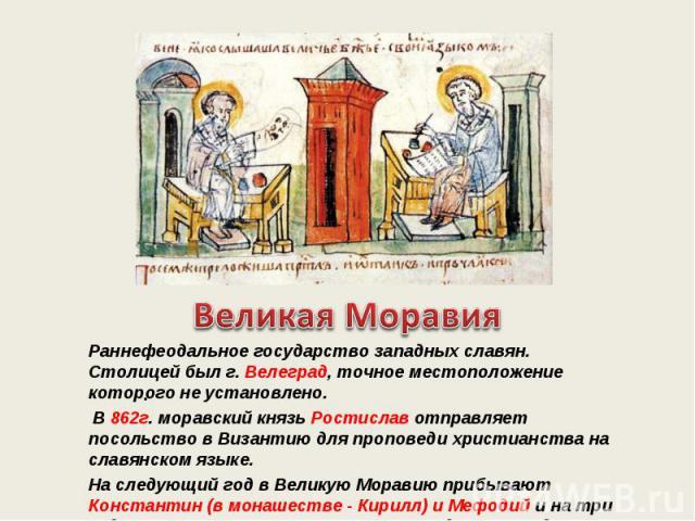Раннефеодальное государство западных славян. Столицей был г. Велеград, точное местоположение которого не установлено. Раннефеодальное государство западных славян. Столицей был г. Велеград, точное местоположение которого не установлено. В 862г. морав…