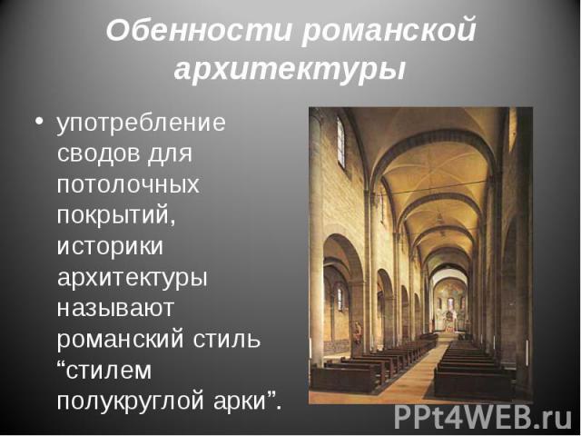 """употребление сводов для потолочных покрытий, историки архитектуры называют романский стиль """"стилем полукруглой арки"""". употребление сводов для потолочных покрытий, историки архитектуры называют романский стиль """"стилем полукруглой арки""""."""