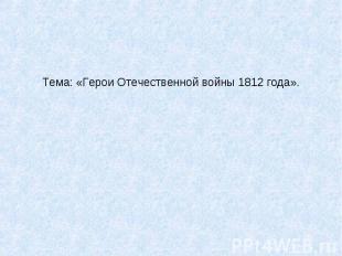 Тема: «Герои Отечественной войны 1812 года».