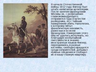 В начале Отечественной войны 1812 года Фигнер был штабс-капитаном артиллерии. По