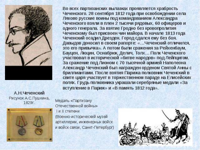 Во всех партизанских вылазках проявляется храбрость Чеченского. 28 сентября 1812 года при освобождении села Ляхово русские воины под командованием Александра Чеченского взяли в плен 2 тысячи рядовых, 60 офицеров и одного генерала. За взятие Гродно б…