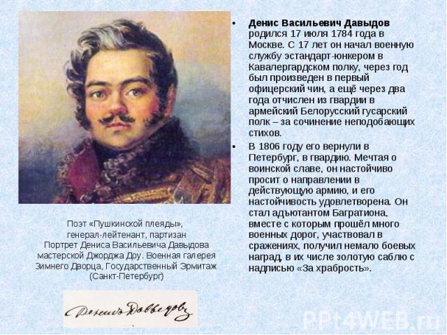 Денис Васильевич Давыдов родился 17 июля 1784 года в Москве. С 17 лет он начал военную службу эстандарт-юнкером в Кавалергардском полку, через год был произведен в первый офицерский чин, а ещё через два года отчислен из гвардии в армейский Белорусск…