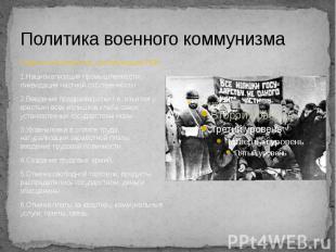 Политика военного коммунизма Главные мероприятия, составляющие ПВК: 1.Национализ