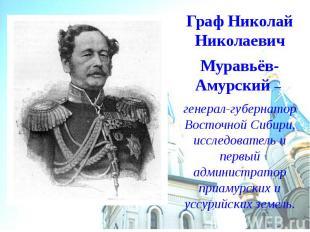 Граф Николай Николаевич Муравьёв-Амурский – генерал-губернатор Восточной Сибири,