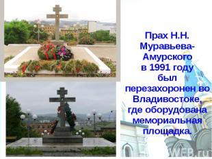 Прах Н.Н. Муравьева-Амурского в 1991 году был перезахоронен во Владивостоке, где