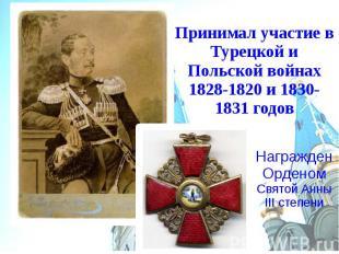 Принимал участие в Турецкой и Польской войнах 1828-1820 и 1830-1831 годов Награж