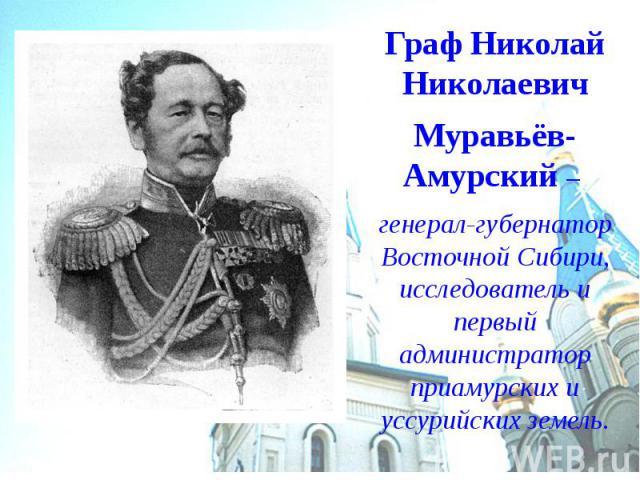 Граф Николай Николаевич Муравьёв-Амурский – генерал-губернатор Восточной Сибири, исследователь и первый администратор приамурских и уссурийских земель.
