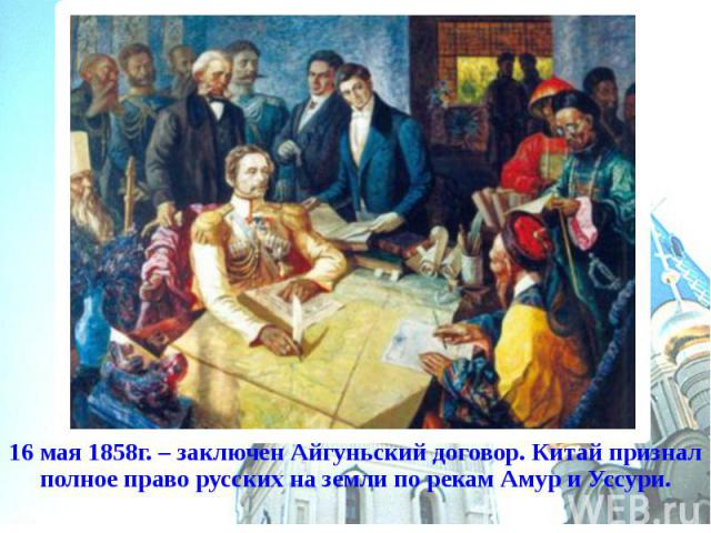 16 мая 1858г. – заключен Айгуньский договор. Китай признал полное право русских на земли по рекам Амур и Уссури.