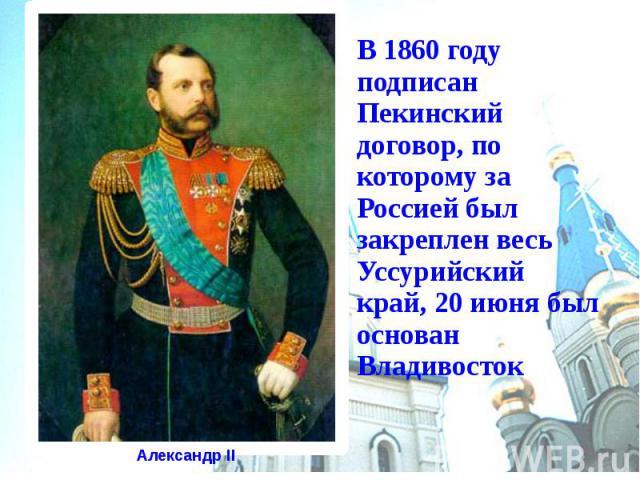 В 1860 году подписан Пекинский договор, по которому за Россией был закреплен весь Уссурийский край, 20 июня был основан Владивосток