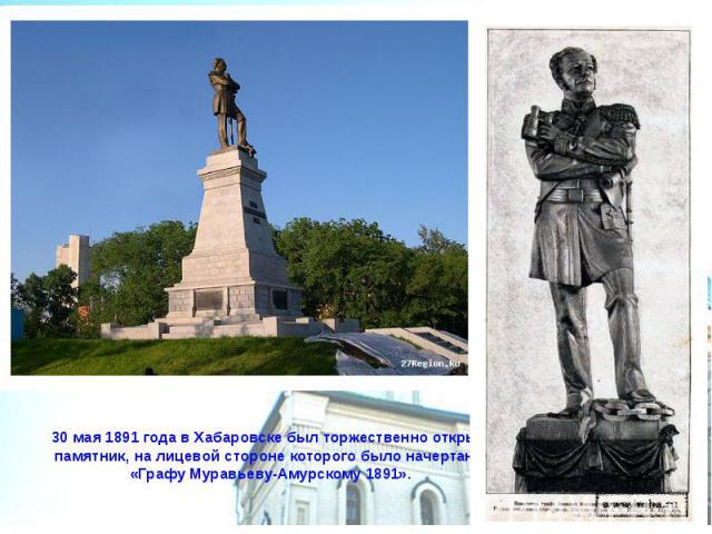 30 мая 1891 года в Хабаровске был торжественно открыт памятник, на лицевой стороне которого было начертано «Графу Муравьеву-Амурскому 1891».