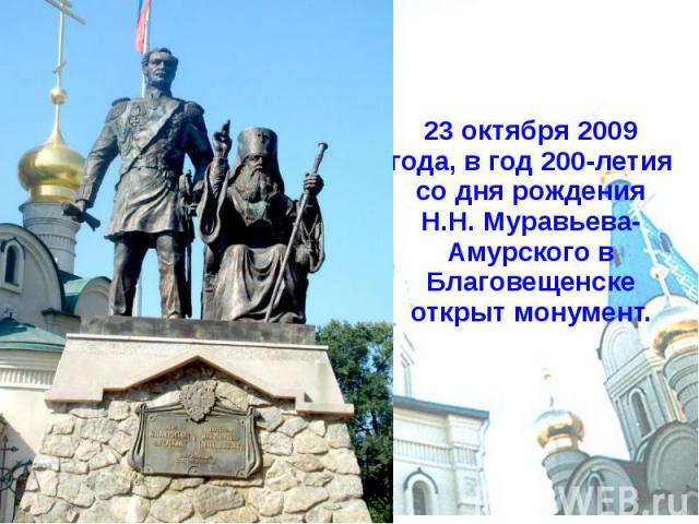 23 октября 2009 года, в год 200-летия со дня рождения Н.Н. Муравьева-Амурского в Благовещенске открыт монумент.