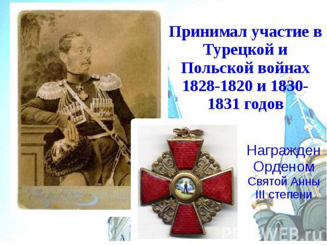 Принимал участие в Турецкой и Польской войнах 1828-1820 и 1830-1831 годов Награжден Орденом Святой Анны III степени