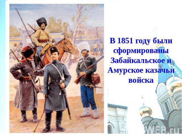 В 1851 году были сформированы Забайкальское и Амурское казачьи войска