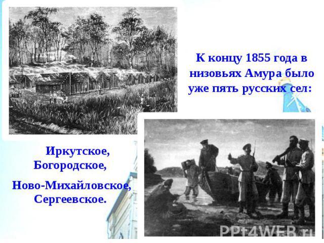 К концу 1855 года в низовьях Амура было уже пять русских сел: Иркутское, Богородское, Ново-Михайловское, Сергеевское.