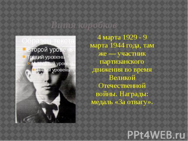 Витя коробков 4 марта 1929 - 9 марта 1944 года, там же — участник партизанского движения во время Великой Отечественной войны. Награды: медаль «За отвагу».