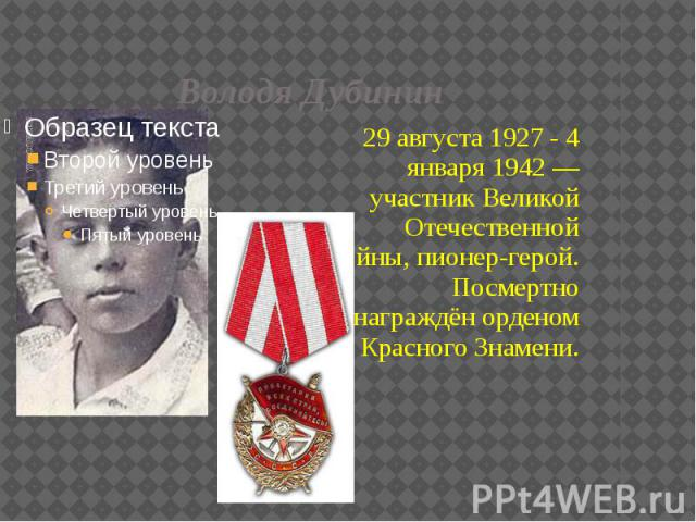 Володя Дубинин 29 августа 1927 - 4 января 1942 — участник Великой Отечественной войны, пионер-герой. Посмертно награждён орденом Красного Знамени.