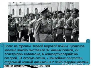 Всего на фронты Первой мировой войны Кубанское казачье войско выставило 37 конны