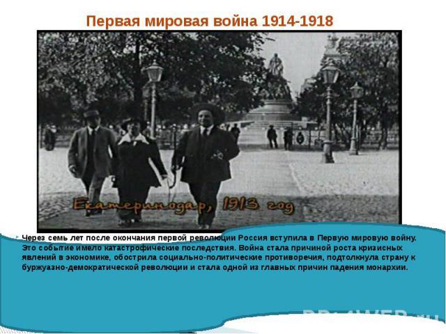 Первая мировая война 1914-1918 Через семь лет после окончания первой революции Россия вступила в Первую мировую войну. Это событие имело катастрофические последствия. Война стала причиной роста кризисных явлений в экономике, обострила социально-поли…