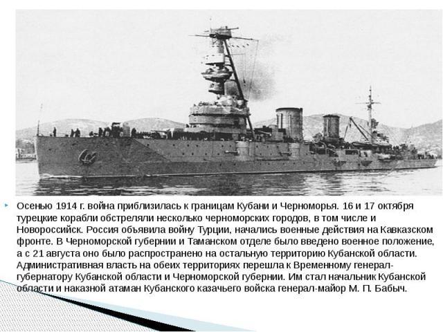 Осенью 1914 г. война приблизилась к границам Кубани и Черноморья. 16 и 17 октября турецкие корабли обстреляли несколько черноморских городов, в том числе и Новороссийск. Россия объявила войну Турции, начались военные действия на Кавказском фронте. В…