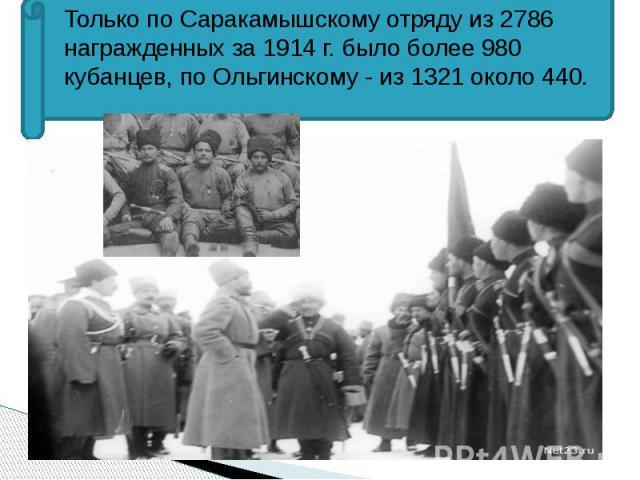 Только по Саракамышскому отряду из 2786 награжденных за 1914 г. было более 980 кубанцев, по Ольгинскому - из 1321 около 440. Только по Саракамышскому отряду из 2786 награжденных за 1914 г. было более 980 кубанцев, по Ольгинскому - из 1321 около 440.
