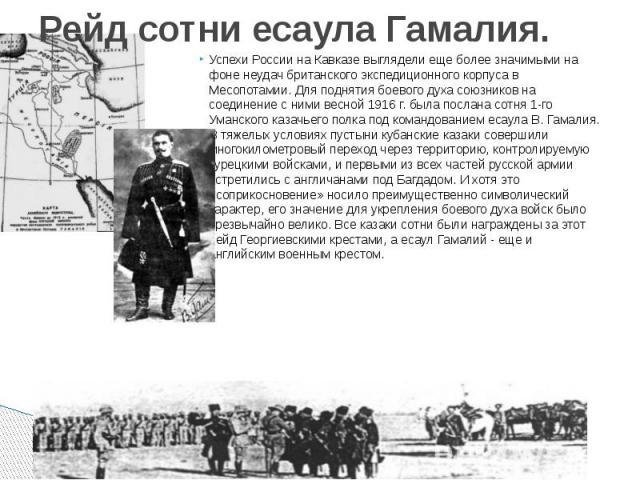 Рейд сотни есаула Гамалия. Успехи России на Кавказе выглядели еще более значимыми на фоне неудач британского экспедиционного корпуса в Месопотамии. Для поднятия боевого духа союзников на соединение с ними весной 1916 г. была послана сотня 1-го Уманс…
