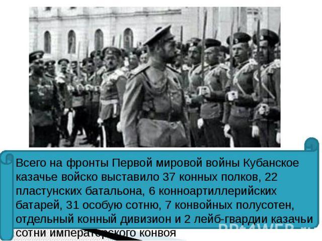 Всего на фронты Первой мировой войны Кубанское казачье войско выставило 37 конных полков, 22 пластунских батальона, 6 конноартиллерийских батарей, 31 особую сотню, 7 конвойных полусотен, отдельный конный дивизион и 2 лейб-гвардии казачьи сотни импер…