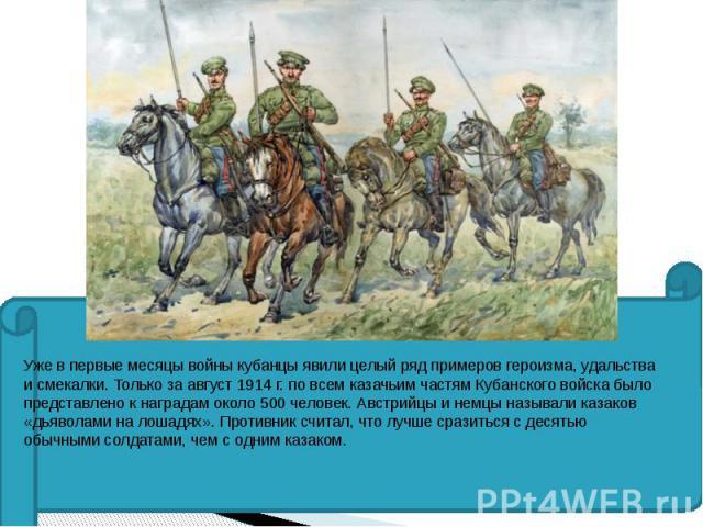 Уже в первые месяцы войны кубанцы явили целый ряд примеров героизма, удальства и смекалки. Только за август 1914 г. по всем казачьим частям Кубанского войска было представлено к наградам около 500 человек. Австрийцы и немцы называли казаков «дьявола…