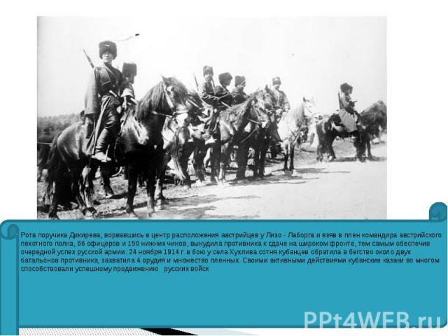 Рота поручика Дикирева, ворвавшись в центр расположения австрийцев у Лизо - Лаборга и взяв в плен командира австрийского пехотного полка, 66 офицеров и 150 нижних чинов, вынудила противника к сдаче на широком фронте, тем самым обеспечив очередной ус…