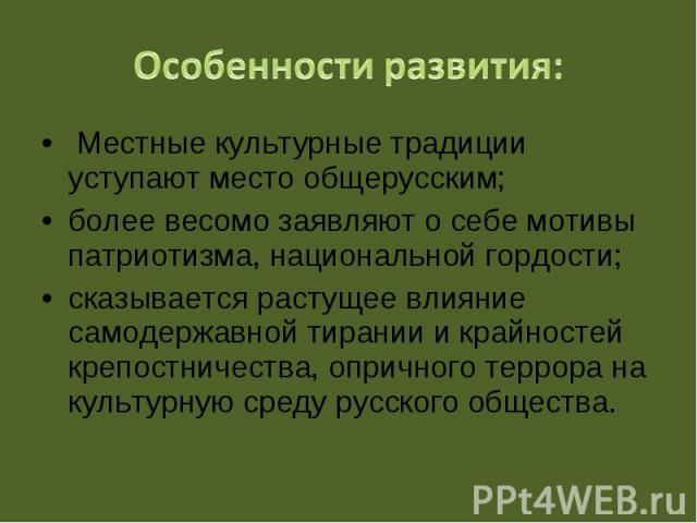 Местные культурные традиции уступают место общерусским; Местные культурные традиции уступают место общерусским; более весомо заявляют о себе мотивы патриотизма, национальной гордости; сказывается растущее влияние самодержавной тирании и …