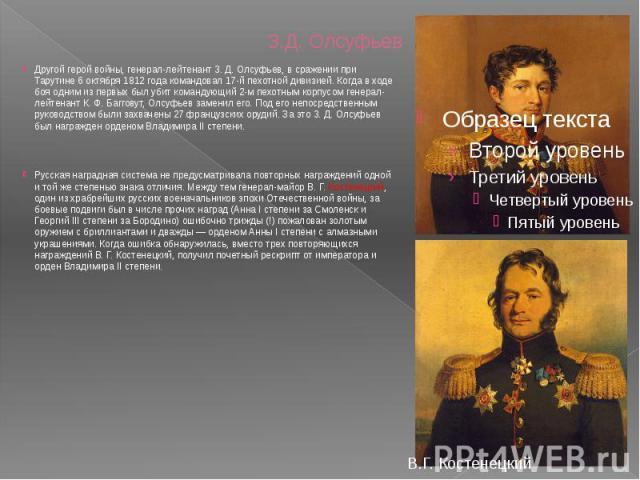 З.Д. Олсуфьев Другой герой войны, генерал-лейтенант 3. Д. Олсуфьев, в сражении при Тарутине 6 октября 1812 года командовал 17-й пехотной дивизией. Когда в ходе боя одним из первых был убит командующий 2-м пехотным корпусом генерал-лейтенант К. Ф. Ба…