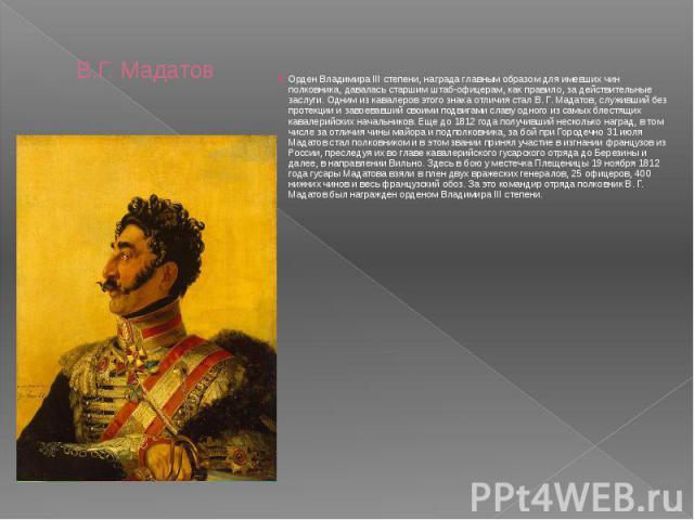 В.Г. Мадатов Орден Владимира III степени, награда главным образом для имевших чин полковника, давалась старшим штаб-офицерам, как правило, за действительные заслуги. Одним из кавалеров этого знака отличия стал В. Г. Мадатов, служивший без протекции …