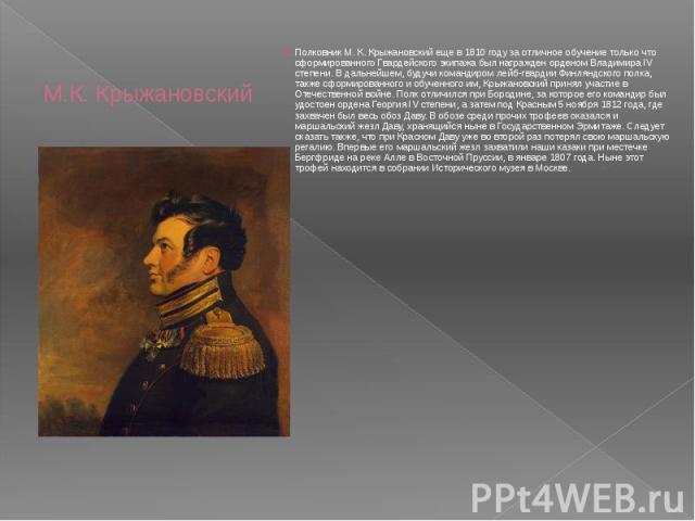 М.К. Крыжановский Полковник М. К. Крыжановский еще в 1810 году за отличное обучение только что сформированного Гвардейского экипажа был награжден орденом Владимира IV степени. В дальнейшем, будучи командиром лейб-гвардии Финляндского полка, также сф…