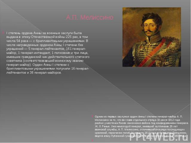 А.П. Мелиссино I степень ордена Анны за военные заслуги была выдана в эпоху Отечественной войны 225 раз, в том числа 54 раза — с бриллиантовыми украшениями. В числе награжденных орденом Анны I степени без украшений — 5 генерал-лейтенантов, 161 генер…